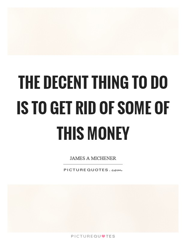 The decent thing to do is to get rid of some of this money Picture Quote #1