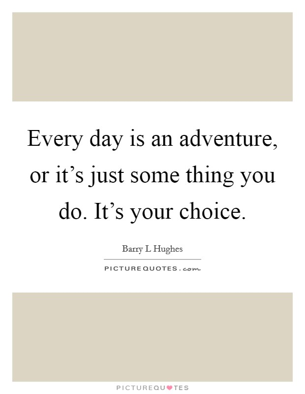 Every day is an adventure, or it's just some thing you do. It's your choice Picture Quote #1