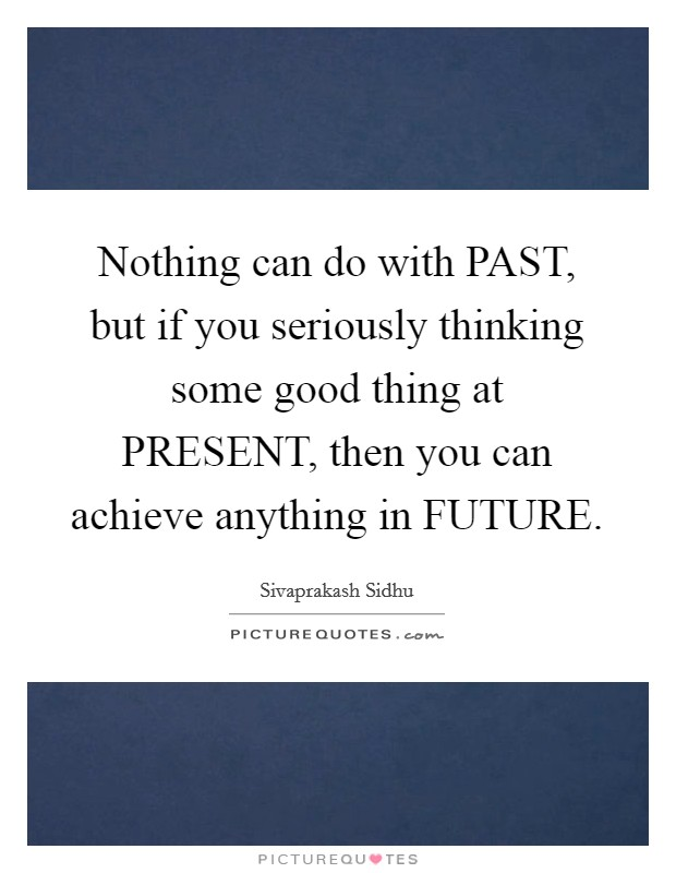 Nothing can do with PAST, but if you seriously thinking some good thing at PRESENT, then you can achieve anything in FUTURE Picture Quote #1