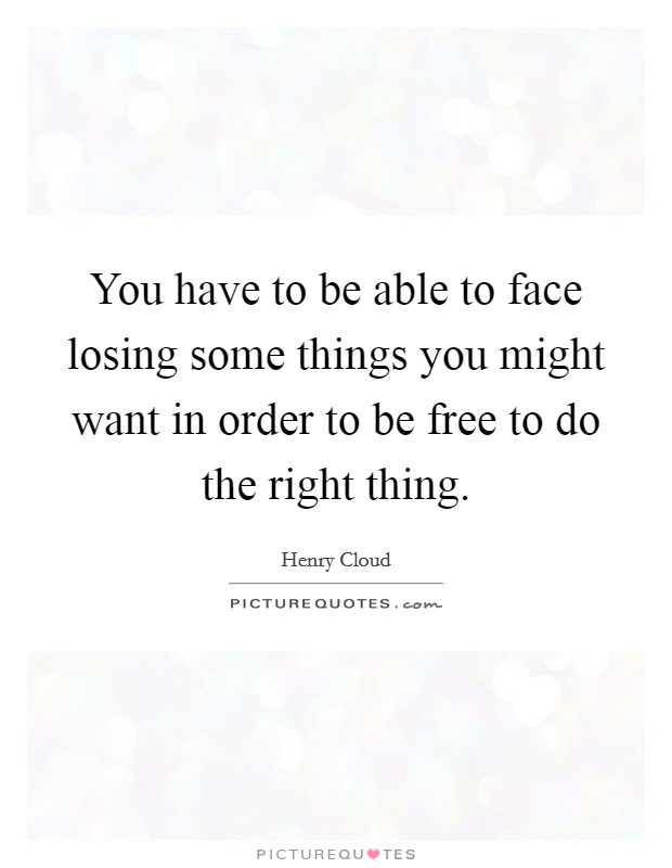 You have to be able to face losing some things you might want in order to be free to do the right thing Picture Quote #1