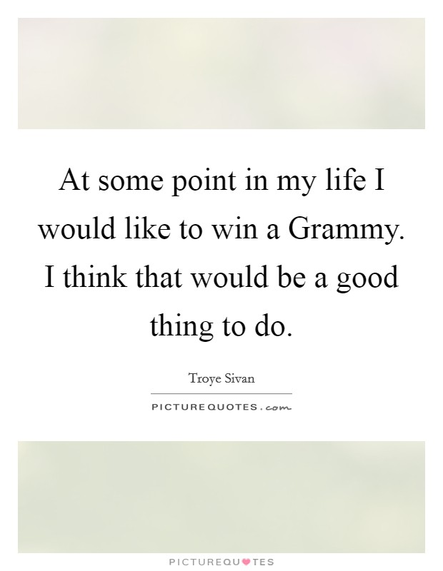 At some point in my life I would like to win a Grammy. I think that would be a good thing to do Picture Quote #1