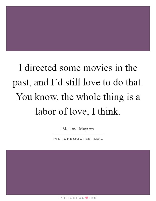 I directed some movies in the past, and I'd still love to do that. You know, the whole thing is a labor of love, I think Picture Quote #1