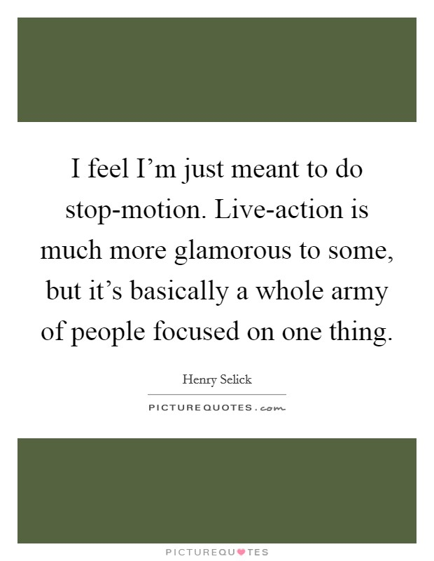 I feel I'm just meant to do stop-motion. Live-action is much more glamorous to some, but it's basically a whole army of people focused on one thing Picture Quote #1