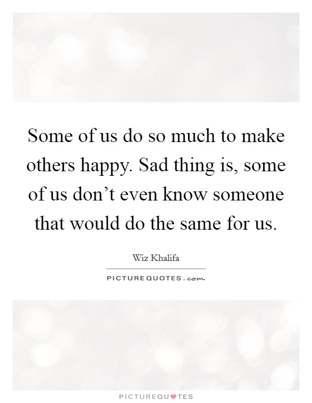 Some of us do so much to make others happy. Sad thing is, some of us don't even know someone that would do the same for us Picture Quote #1