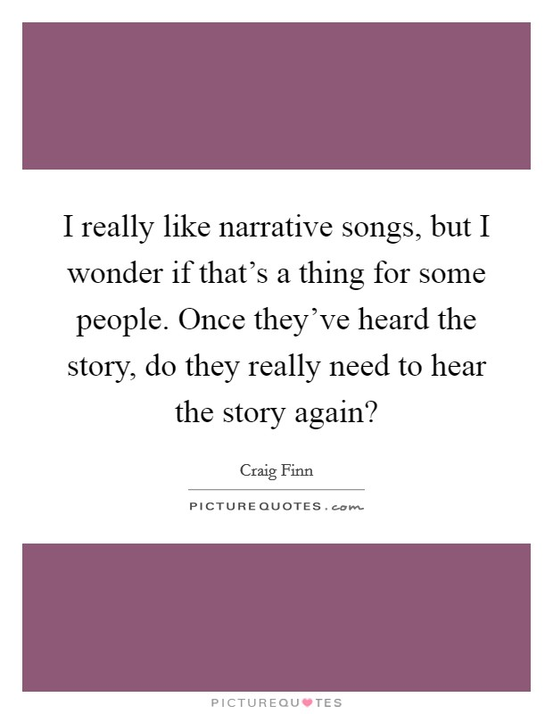 I really like narrative songs, but I wonder if that's a thing for some people. Once they've heard the story, do they really need to hear the story again? Picture Quote #1