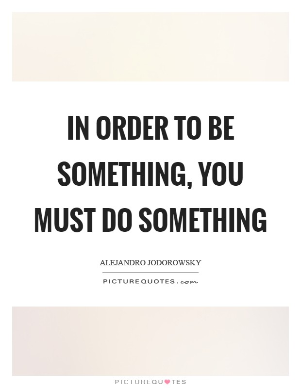 In order to be something, you must do something Picture Quote #1