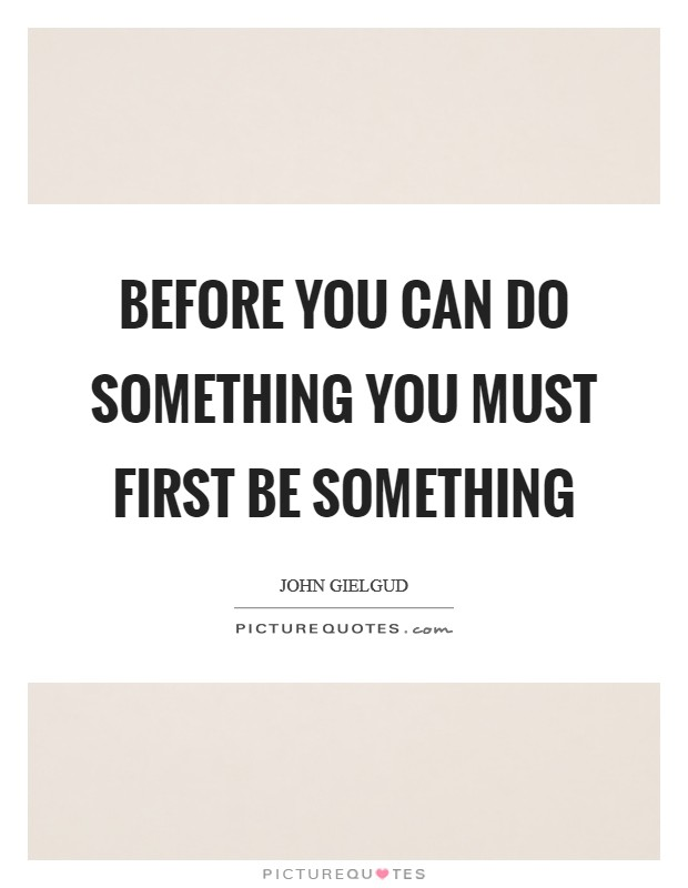 Before you can do something you must first be something Picture Quote #1