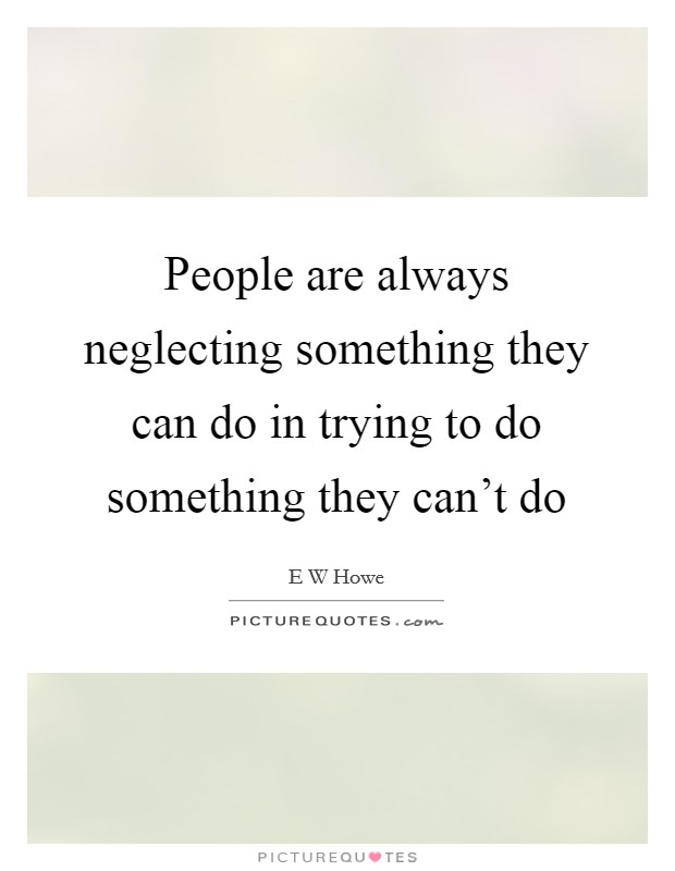 People are always neglecting something they can do in trying to do something they can't do Picture Quote #1