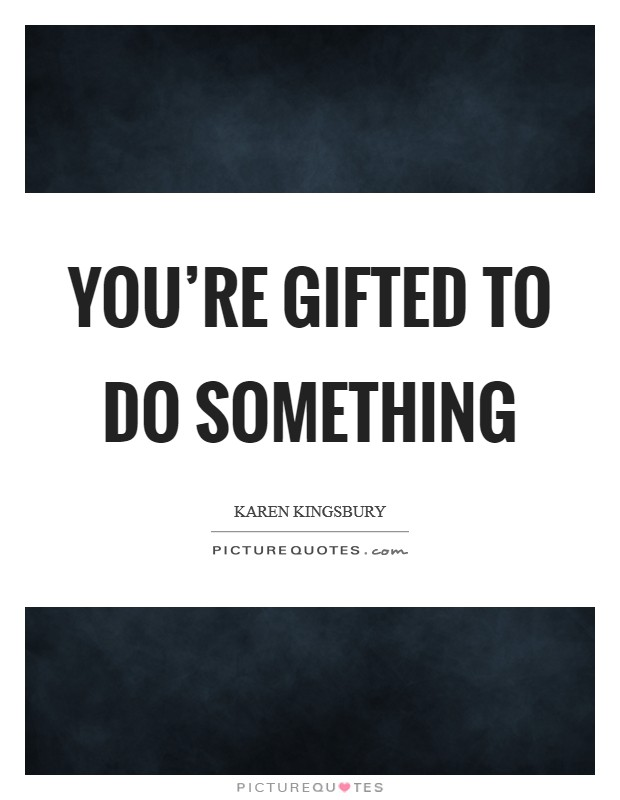 You're gifted to do something Picture Quote #1