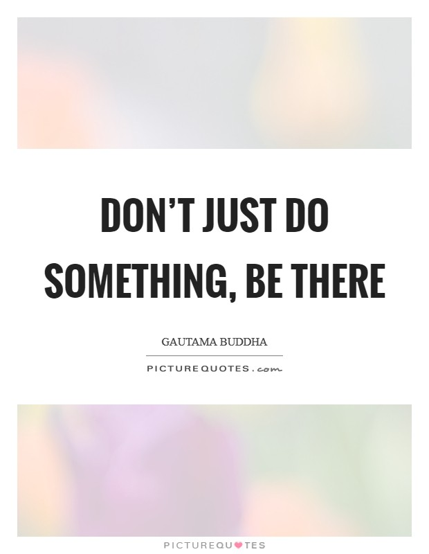 Don't just do something, be there Picture Quote #1