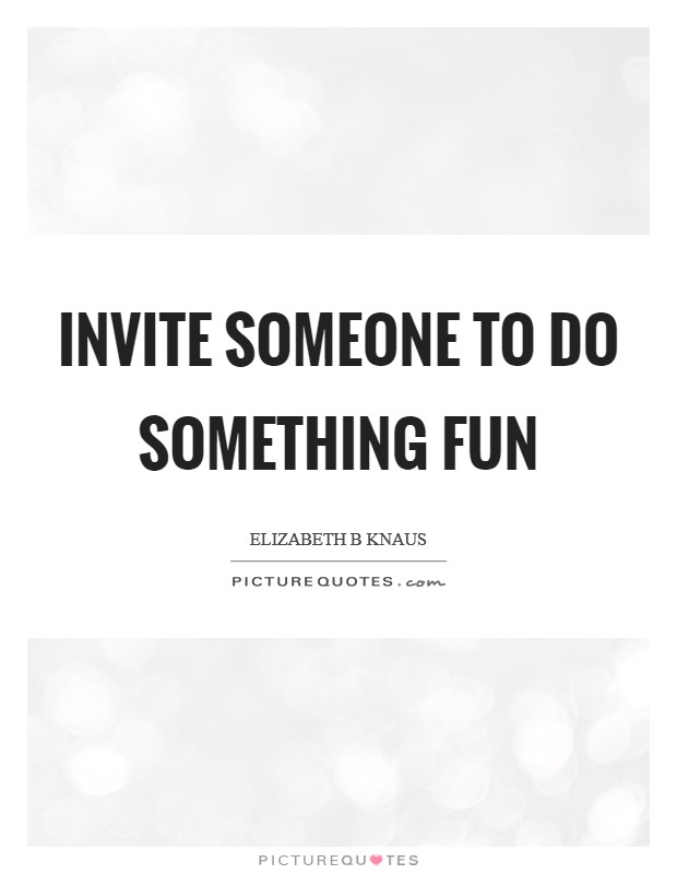 Invite someone to do something fun Picture Quote #1