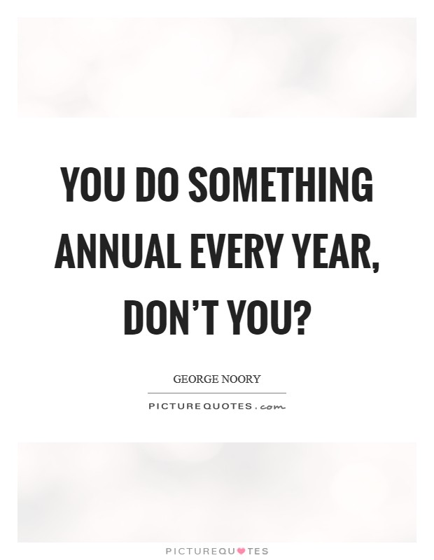 You do something annual every year, don't you? Picture Quote #1