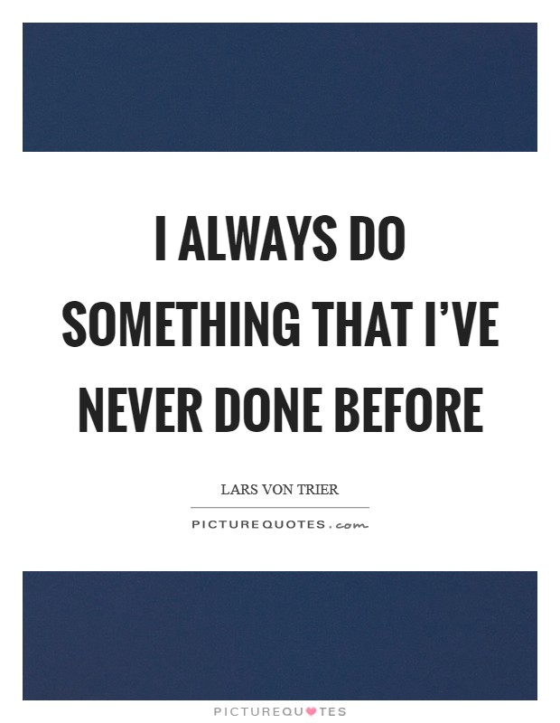 I always do something that I've never done before Picture Quote #1