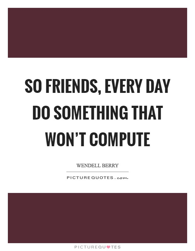 So friends, every day do something that won't compute Picture Quote #1