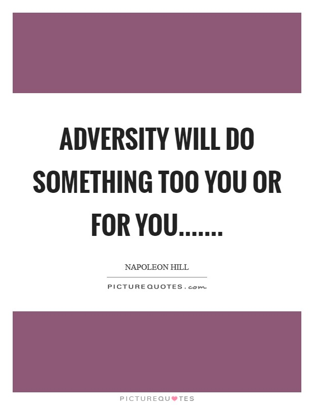 Adversity will do something too you or for you Picture Quote #1