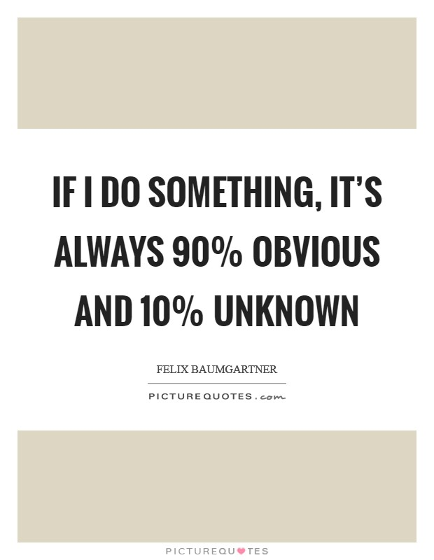 If I do something, it's always 90% obvious and 10% unknown Picture Quote #1