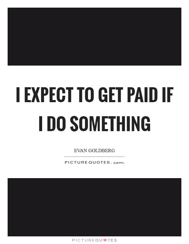 I expect to get paid if I do something Picture Quote #1