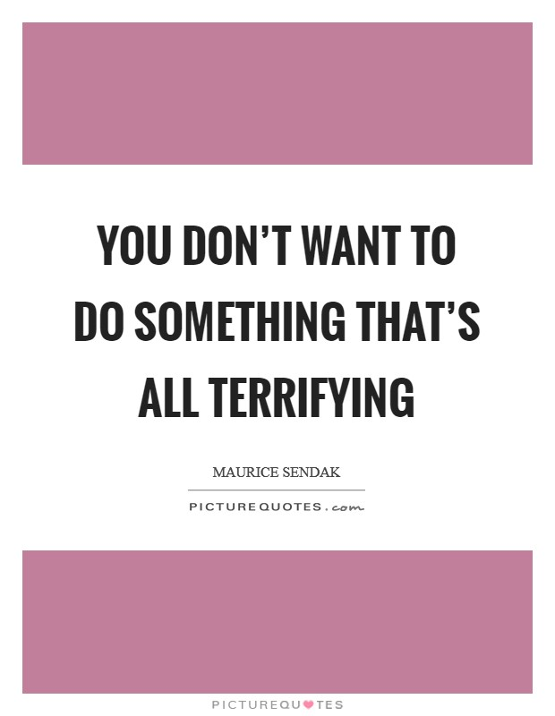 You don't want to do something that's all terrifying Picture Quote #1