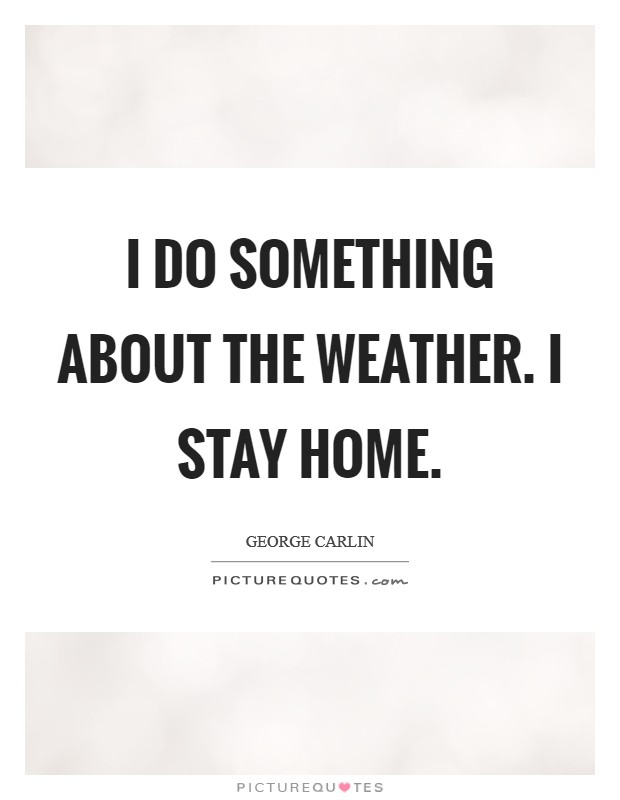 I do something about the weather. I stay home. Picture Quote #1