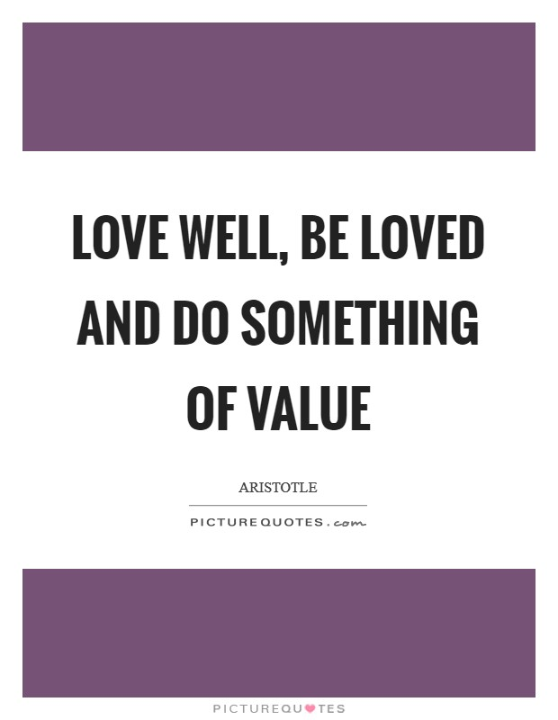 Love well, be loved and do something of value Picture Quote #1