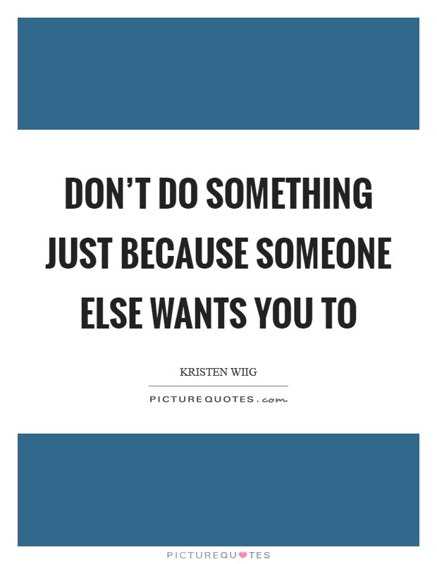 Don't do something just because someone else wants you to Picture Quote #1