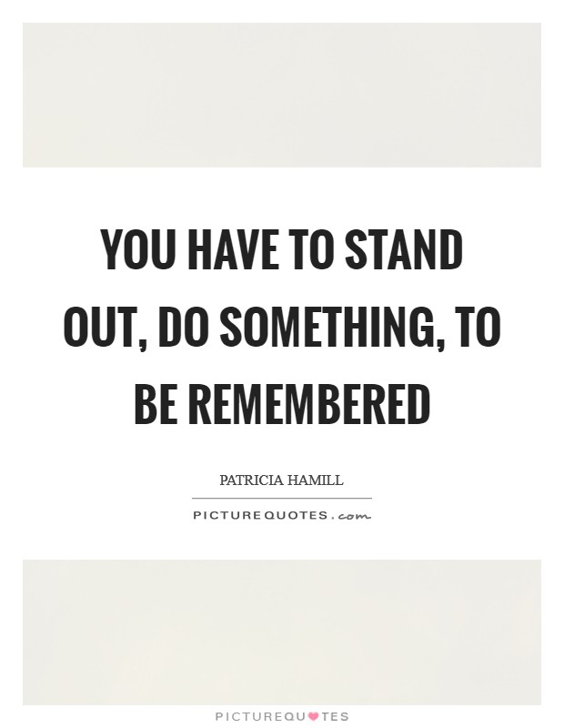 You have to stand out, do something, to be remembered Picture Quote #1