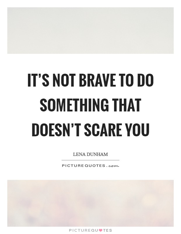 It's not brave to do something that doesn't scare you Picture Quote #1