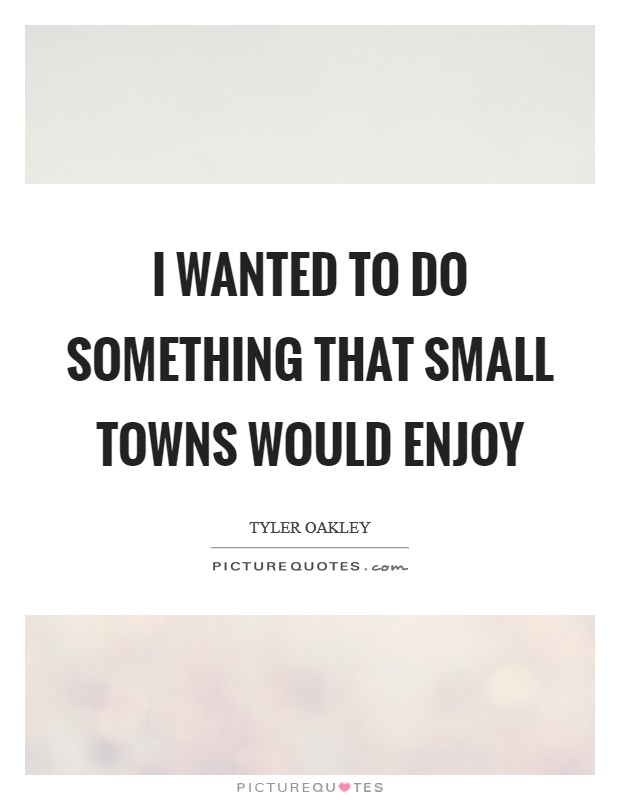 I wanted to do something that small towns would enjoy Picture Quote #1
