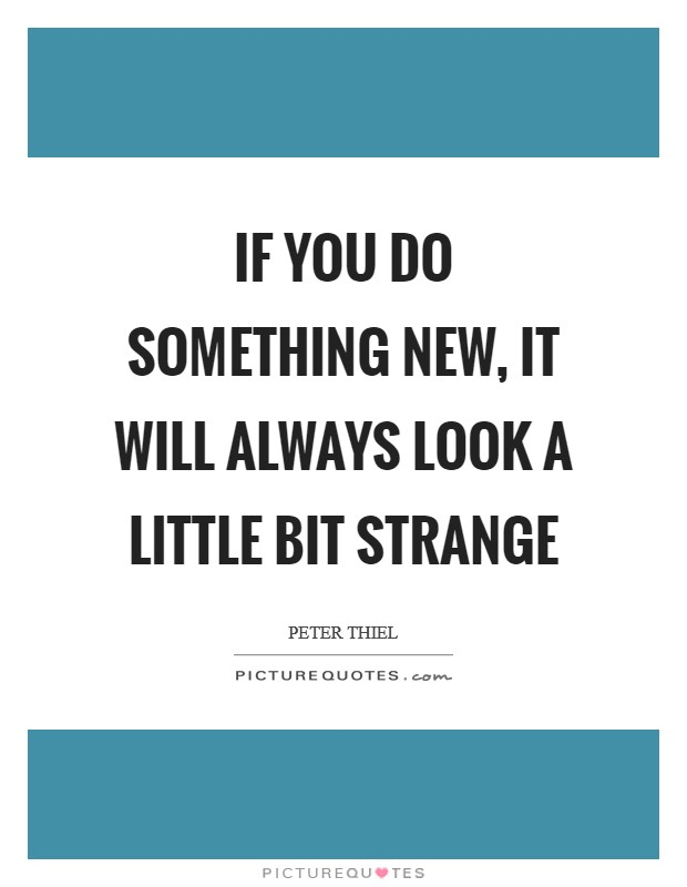If you do something new, it will always look a little bit strange Picture Quote #1