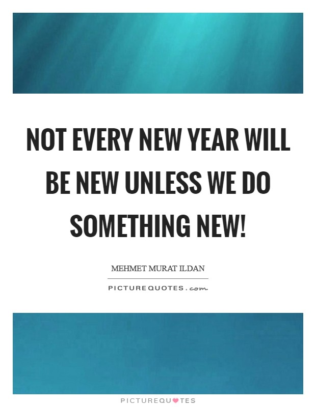 Not every New Year will be new unless we do something new! Picture Quote #1