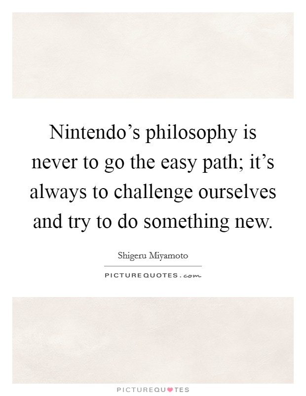 Nintendo's philosophy is never to go the easy path; it's always to challenge ourselves and try to do something new Picture Quote #1