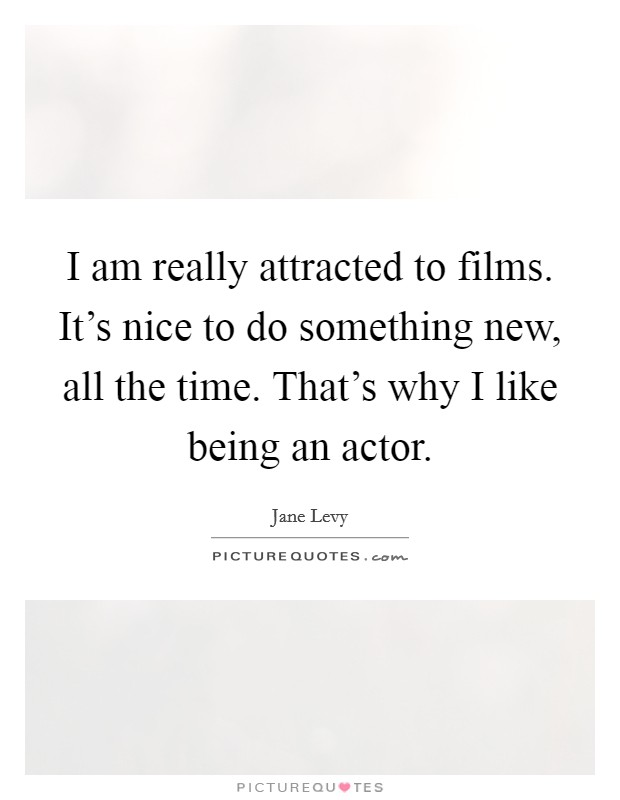 I am really attracted to films. It's nice to do something new, all the time. That's why I like being an actor Picture Quote #1