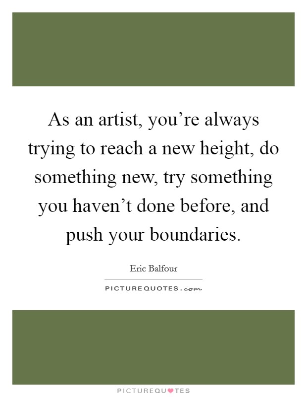 As an artist, you're always trying to reach a new height, do something new, try something you haven't done before, and push your boundaries Picture Quote #1