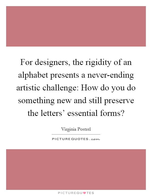For designers, the rigidity of an alphabet presents a never-ending artistic challenge: How do you do something new and still preserve the letters' essential forms? Picture Quote #1