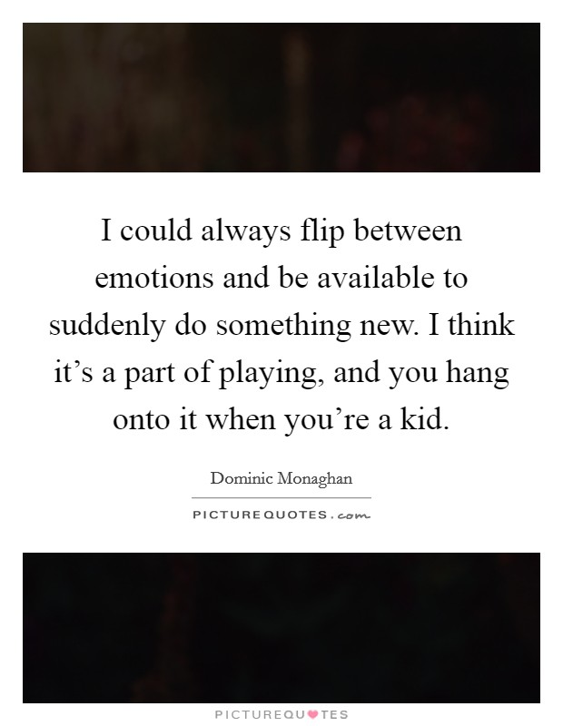 I could always flip between emotions and be available to suddenly do something new. I think it's a part of playing, and you hang onto it when you're a kid Picture Quote #1