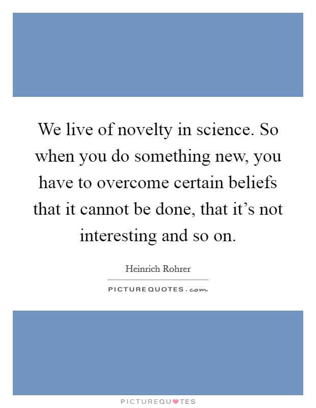 We live of novelty in science. So when you do something new, you have to overcome certain beliefs that it cannot be done, that it's not interesting and so on Picture Quote #1