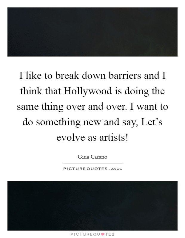 I like to break down barriers and I think that Hollywood is doing the same thing over and over. I want to do something new and say, Let's evolve as artists! Picture Quote #1