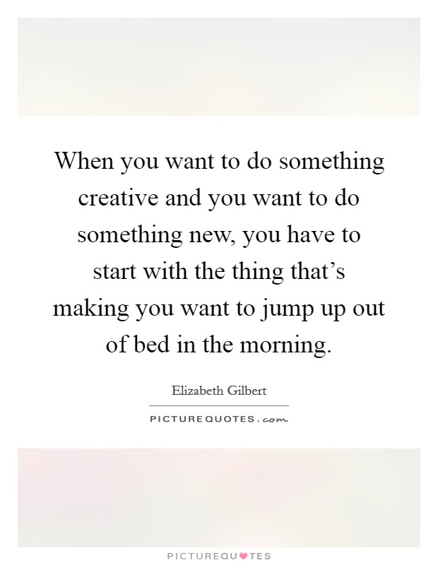 When you want to do something creative and you want to do something new, you have to start with the thing that's making you want to jump up out of bed in the morning Picture Quote #1