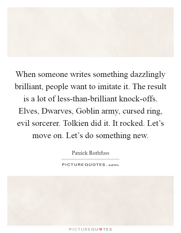 When someone writes something dazzlingly brilliant, people want to imitate it. The result is a lot of less-than-brilliant knock-offs. Elves, Dwarves, Goblin army, cursed ring, evil sorcerer. Tolkien did it. It rocked. Let's move on. Let's do something new Picture Quote #1