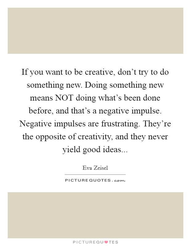 If you want to be creative, don't try to do something new. Doing something new means NOT doing what's been done before, and that's a negative impulse. Negative impulses are frustrating. They're the opposite of creativity, and they never yield good ideas Picture Quote #1