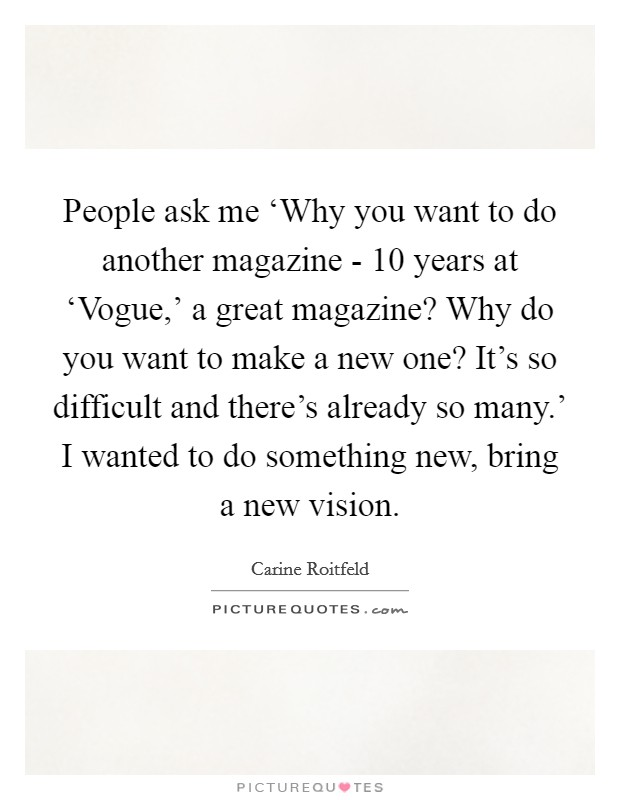 People ask me 'Why you want to do another magazine - 10 years at 'Vogue,' a great magazine? Why do you want to make a new one? It's so difficult and there's already so many.' I wanted to do something new, bring a new vision Picture Quote #1