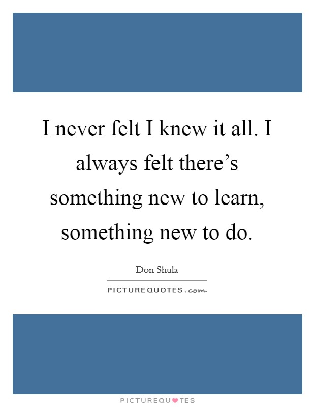 I never felt I knew it all. I always felt there's something new to learn, something new to do Picture Quote #1
