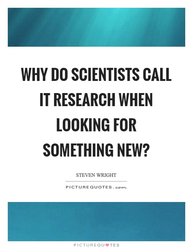 Why do scientists call it research when looking for something new? Picture Quote #1
