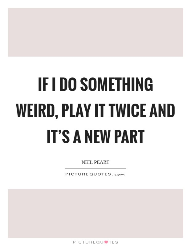 If I do something weird, play it twice and it's a new part Picture Quote #1