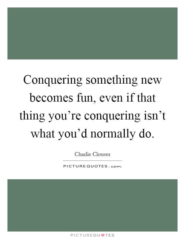 Conquering something new becomes fun, even if that thing you're conquering isn't what you'd normally do Picture Quote #1
