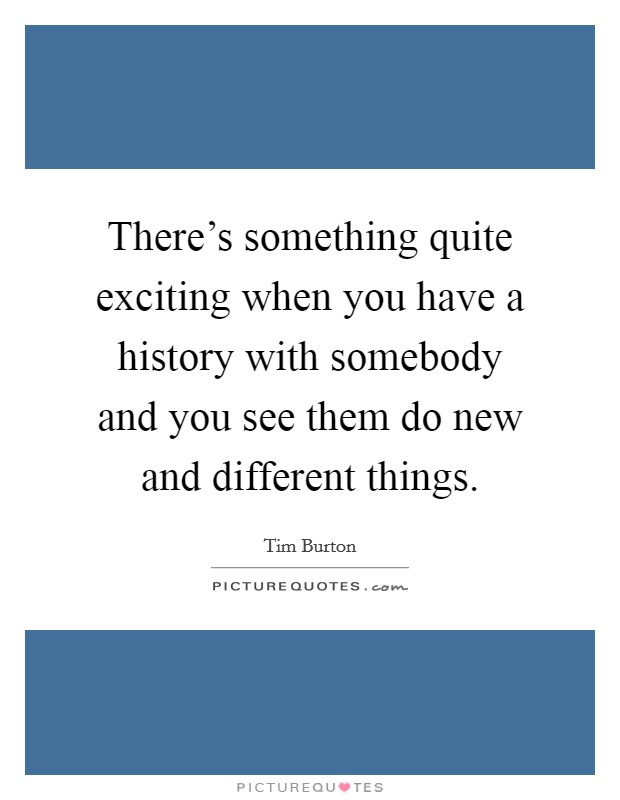 There's something quite exciting when you have a history with somebody and you see them do new and different things Picture Quote #1