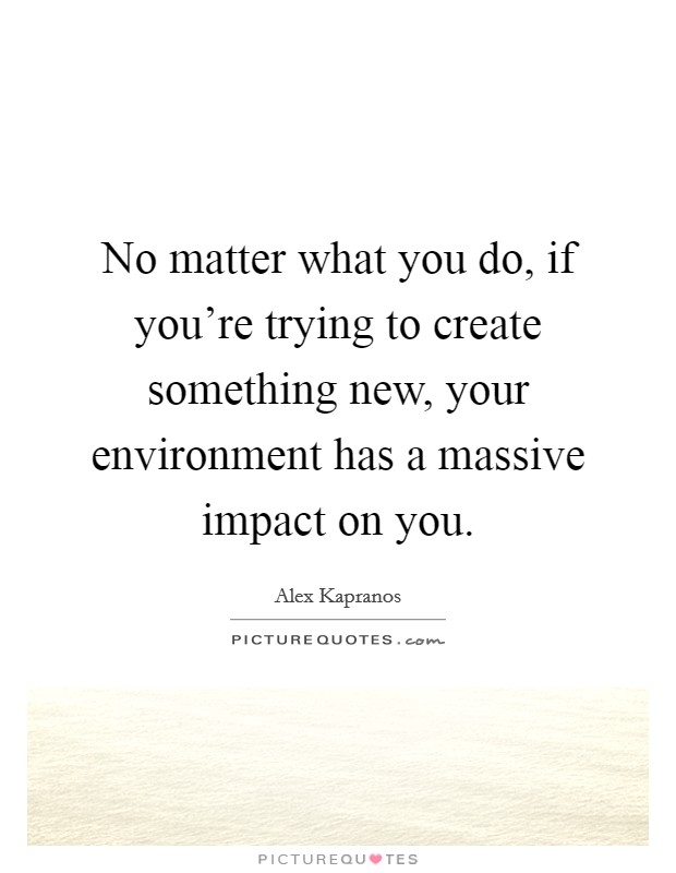 No matter what you do, if you're trying to create something new, your environment has a massive impact on you Picture Quote #1