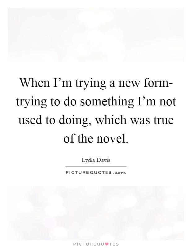 When I'm trying a new form- trying to do something I'm not used to doing, which was true of the novel Picture Quote #1