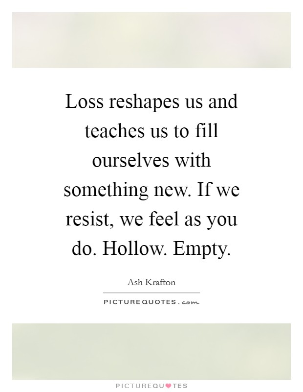 Loss reshapes us and teaches us to fill ourselves with something new. If we resist, we feel as you do. Hollow. Empty Picture Quote #1