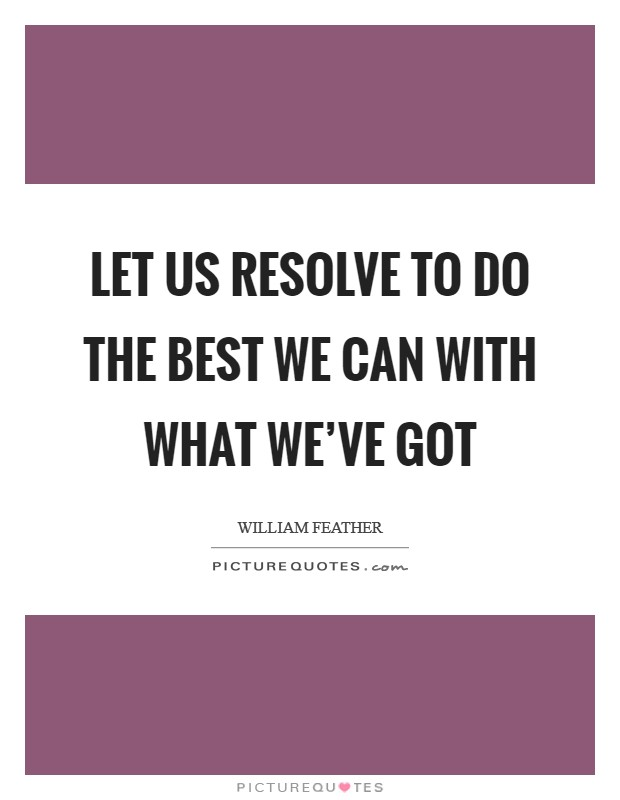 Let us resolve to do the best we can with what we've got Picture Quote #1
